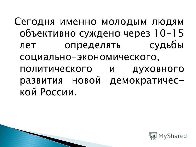 Сегодня именно молодым людям объективно суждено через 10-15 лет определять судьбы социально-экономического, политического и духовного развития новой демократической России.