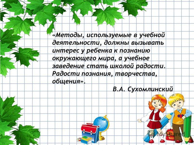 «Методы, используемые в учебной деятельности, должны вызывать интерес у ребенка к познанию окружающего мира, а учебное заведение стать школой радости. Радости познания, творчества, общения». В.А. Сухомлинский