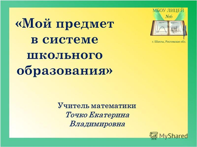 Учитель математики Точко Екатерина Владимировна «Мой предмет в системе школьного образования»