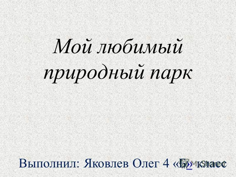 Мой любимый природный парк Выполнил: Яковлев Олег 4 «Б» класс»