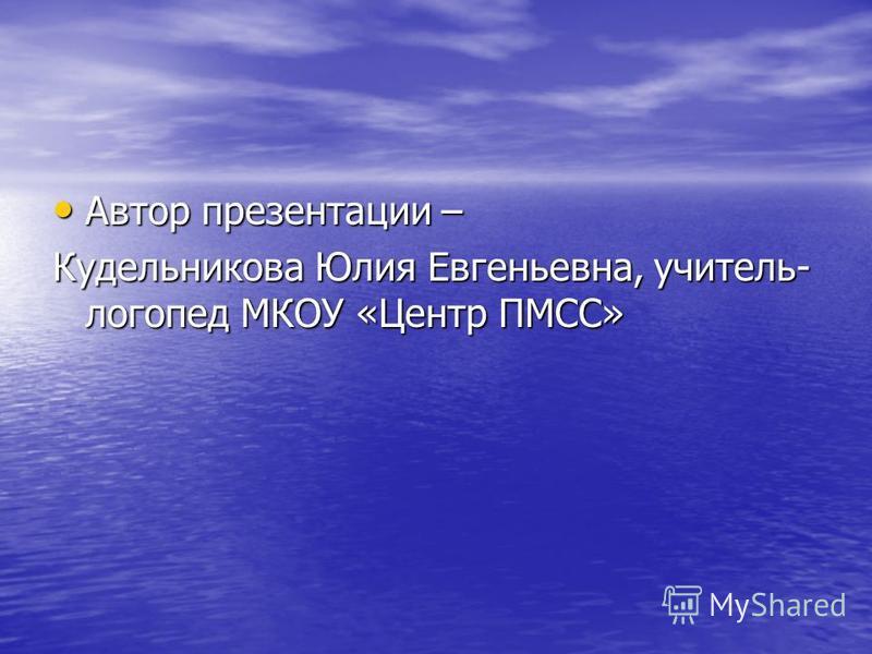 Автор презентации – Автор презентации – Кудельникова Юлия Евгеньевна, учитель- логопед МКОУ «Центр ПМСС»