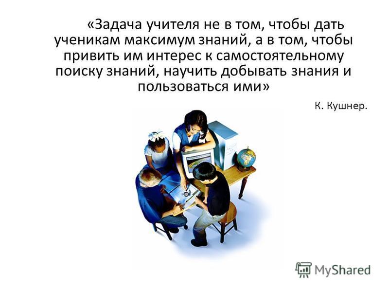 «Задача учителя не в том, чтобы дать ученикам максимум знаний, а в том, чтобы привить им интерес к самостоятельному поиску знаний, научить добывать знания и пользоваться ими» К. Кушнер.