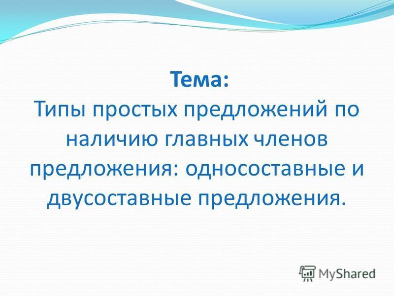 Тема: Типы простых предложений по наличию главных членов предложения: односоставные и двусоставные предложения.