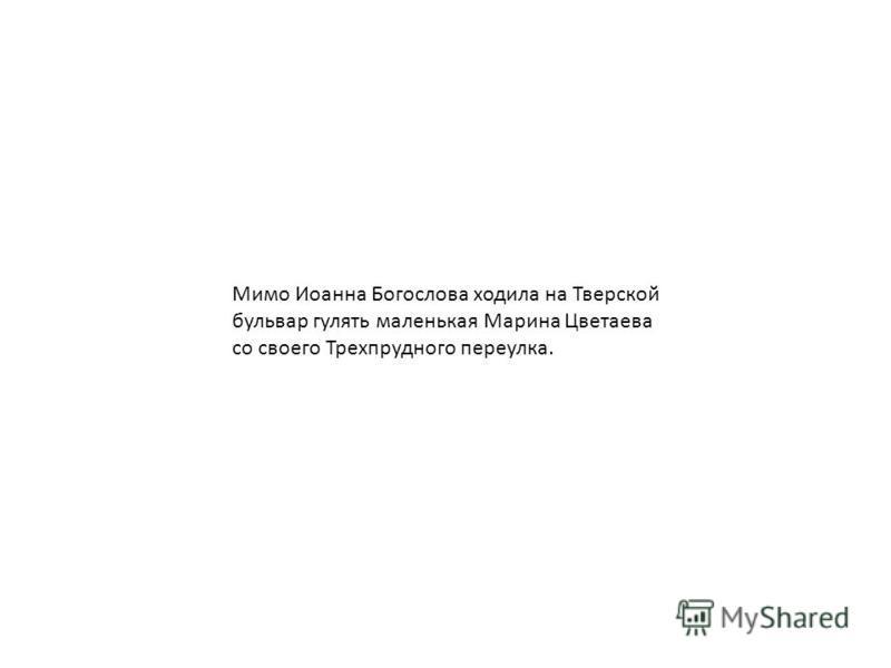 Мимо Иоанна Богослова ходила на Тверской бульвар гулять маленькая Марина Цветаева со своего Трехпрудного переулка.