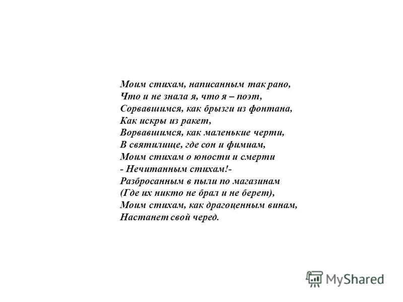 Моим стихам, написанным так рано, Что и не знала я, что я – поэт, Сорвавшимся, как брызги из фонтана, Как искры из ракет, Ворвавшимся, как маленькие черти, В святилище, где сон и фимиам, Моим стихам о юности и смерти - Нечитанным стихам!- Разбросанны