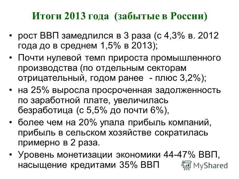 Итоги 2013 года (забытые в России) рост ВВП замедлился в 3 раза (с 4,3% в. 2012 года до в среднем 1,5% в 2013); Почти нулевой темп прироста промышленного производства (по отдельным секторам отрицательный, годом ранее - плюс 3,2%); на 25% выросла прос