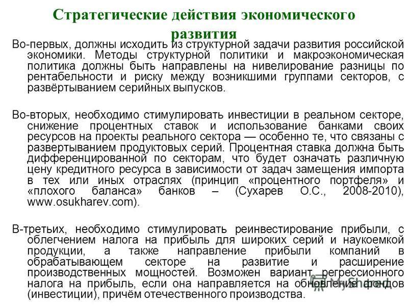 Стратегические действия экономического развития Во-первых, должны исходить из структурной задачи развития российской экономики. Методы структурной политики и макроэкономическая политика должны быть направлены на нивелирование разницы по рентабельност