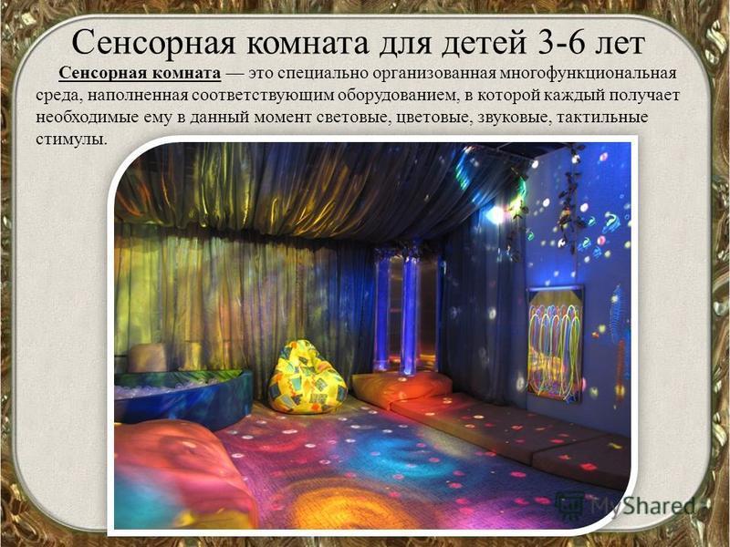 Сенсорная комната для детей 3-6 лет Сенсорная комната это специально организованная многофункциональная среда, наполненная соответствующим оборудованием, в которой каждый получает необходимые ему в данный момент световые, цветовые, звуковые, тактильн