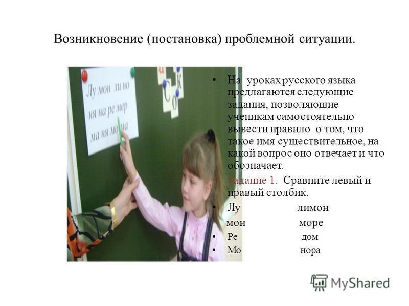 Возникновение (постановка) проблемной ситуации. На уроках русского языка предлагаются следующие задания, позволяющие ученикам самостоятельно вывести правило о том, что такое имя существительное, на какой вопрос оно отвечает и что обозначает. Задание