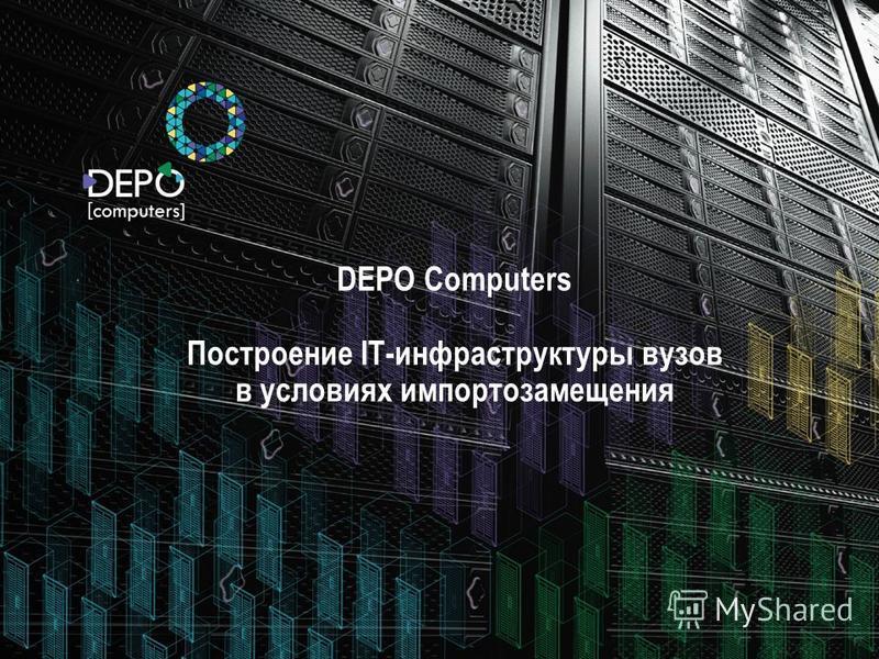 DEPO Computers Построение IT-инфраструктуры вузов в условиях импортозамещения