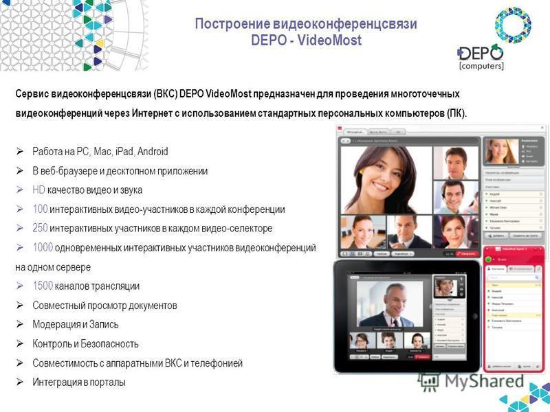 Построение видеоконференцсвязи DEPO - VideoMost Сервис видеоконференцсвязи (ВКС) DEPO VideoMost предназначен для проведения многоточечных видеоконференций через Интернет с использованием стандартных персональных компьютеров (ПК). Работа на РС, Mac, i