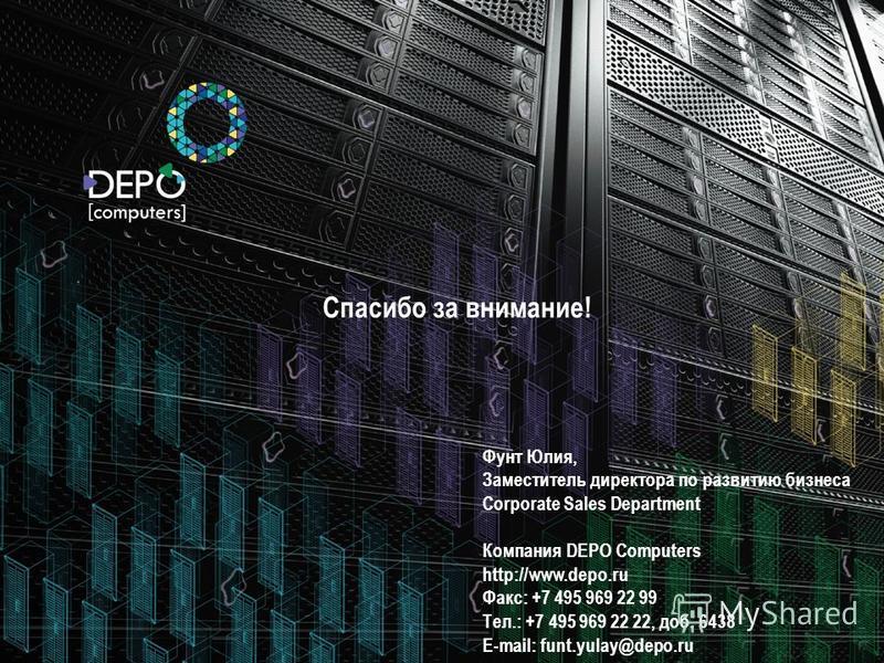 16 Спасибо за внимание! Фунт Юлия, Заместитель директора по развитию бизнеса Corporate Sales Department Компания DEPO Computers http://www.depo.ru Факс: +7 495 969 22 99 Тел.: +7 495 969 22 22, доб. 6438 E-mail: funt.yulay@depo.ru
