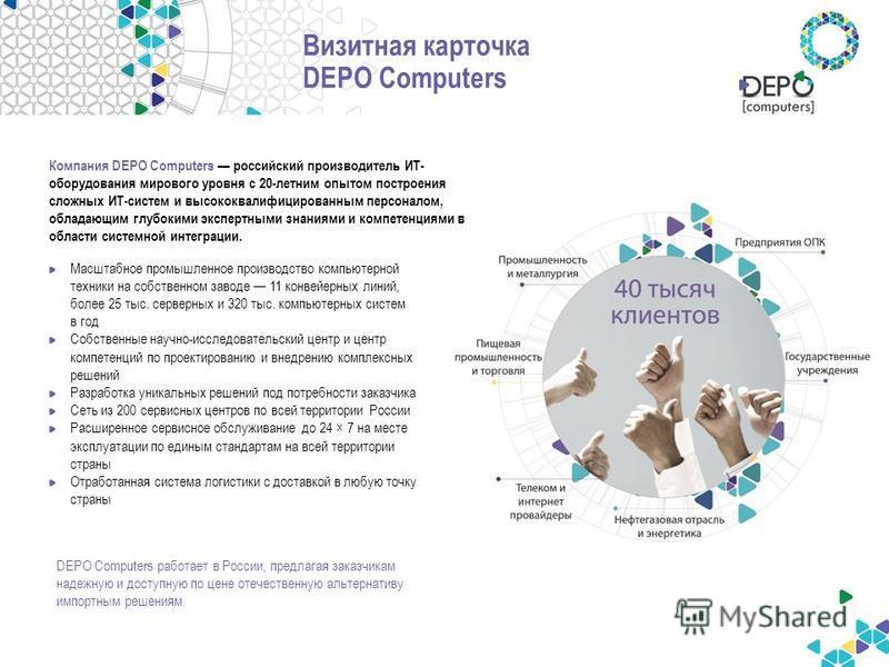 Визитная карточка DEPO Computers Компания DEPO Computers российский производитель ИТ- оборудования мирового уровня с 20-летним опытом построения сложных ИТ-систем и высококвалифицированным персоналом, обладающим глубокими экспертными знаниями и компе