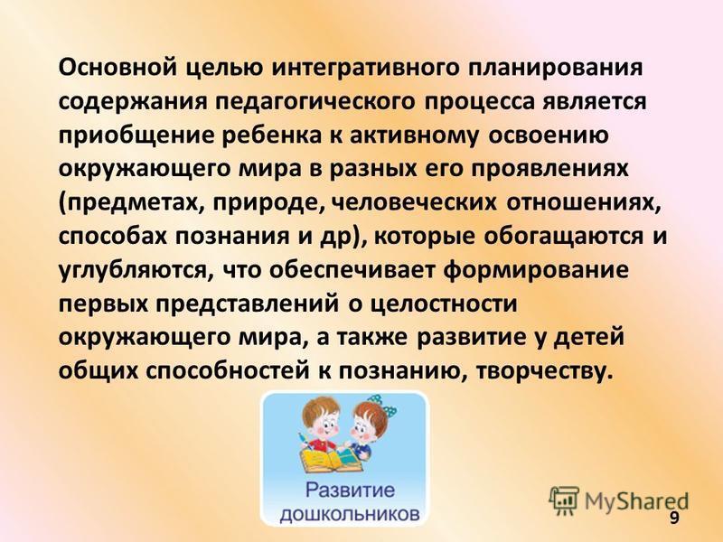 Основной целью интегративного планирования содержания педагогического процесса является приобщение ребенка к активному освоению окружающего мира в разных его проявлениях (предметах, природе, человеческих отношениях, способах познания и др), которые о
