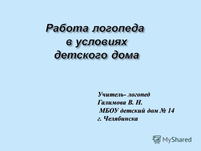 Учитель - логопед Галимова В. Н. МБОУ детский дом 14 МБОУ детский дом 14 г. Челябинска