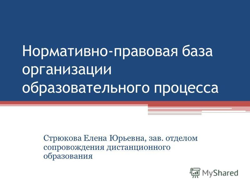 Нормативно-правовая база организации образовательного процесса Стрюкова Елена Юрьевна, зав. отделом сопровождения дистанционного образования