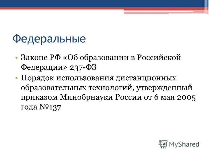 Федеральные Законе РФ «Об образовании в Российской Федерации» 237-ФЗ Порядок использования дистанционных образовательных технологий, утвержденный приказом Минобрнауки России от 6 мая 2005 года 137