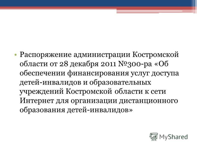 Распоряжение администрации Костромской области от 28 декабря 2011 300-ра «Об обеспечении финансирования услуг доступа детей-инвалидов и образовательных учреждений Костромской области к сети Интернет для организации дистанционного образования детей-ин
