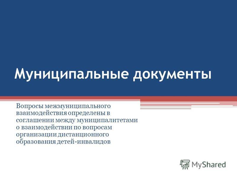 Муниципальные документы Вопросы межмуниципального взаимодействия определены в соглашении между муниципалитетами о взаимодействии по вопросам организации дистанционного образования детей-инвалидов