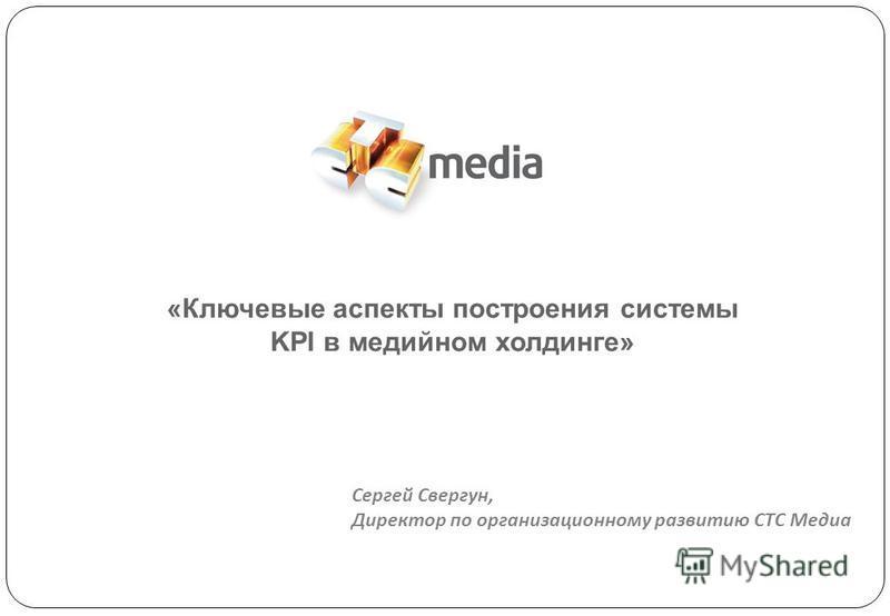 «Ключевые аспекты построения системы KPI в медийном холдинге» Cергей Свергун, Директор по организационному развитию СТС Медиа