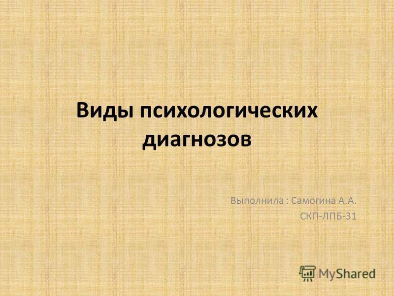 Виды психологических диагнозов Выполнила : Самогина А.А. СКП-ЛПБ-31