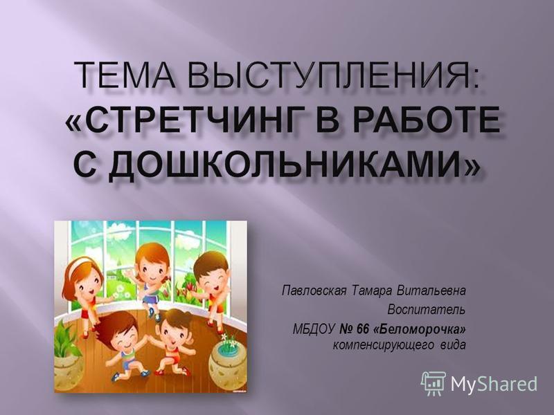 Павловская Тамара Витальевна Воспитатель МБДОУ 66 «Беломорочка» компенсирующего вида