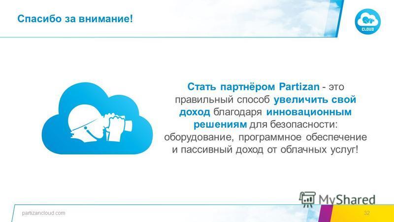 partizancloud.com32 Стать партнёром Partizan - это правильный способ увеличить свой доход благодаря инновационным решениям для безопасности: оборудование, программное обеспечение и пассивный доход от облачных услуг! Спасибо за внимание!