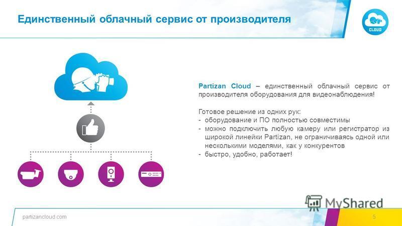 partizancloud.com5 Partizan Cloud – единственный облачный сервис от производителя оборудования для видеонаблюдения! Готовое решение из одних рук: -оборудование и ПО полностью совместимы -можно подключить любую камеру или регистратор из широкой линейк