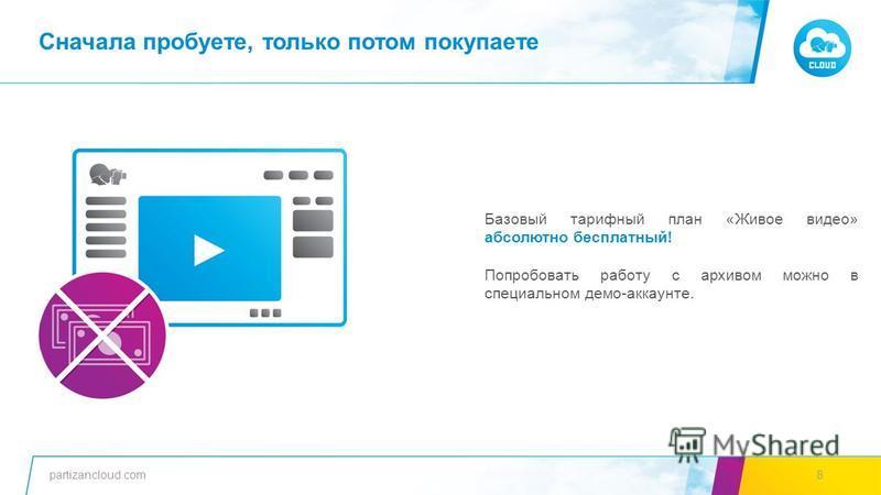 partizancloud.com8 Базовый тарифный план «Живое видео» абсолютно бесплатный! Попробовать работу с архивом можно в специальном демо-аккаунте. Сначала пробуете, только потом покупаете