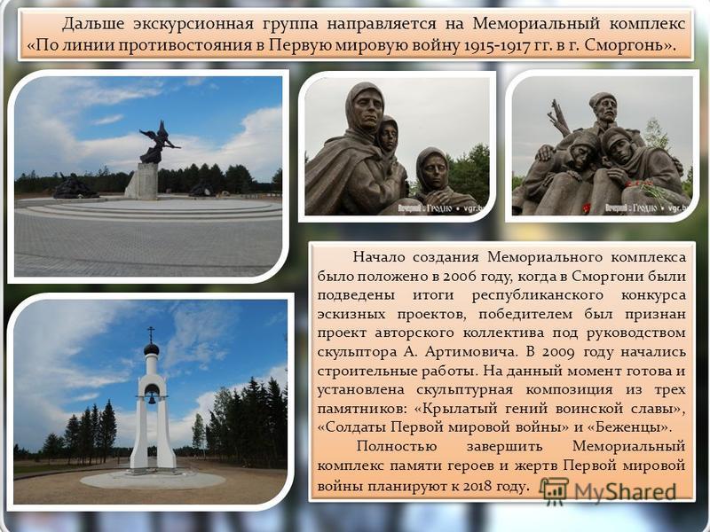Дальше экскурсионная группа направляется на Мемориальный комплекс «По линии противостояния в Первую мировую войну 1915-1917 гг. в г. Сморгонь». Начало создания Мемориального комплекса было положено в 2006 году, когда в Сморгони были подведены итоги р