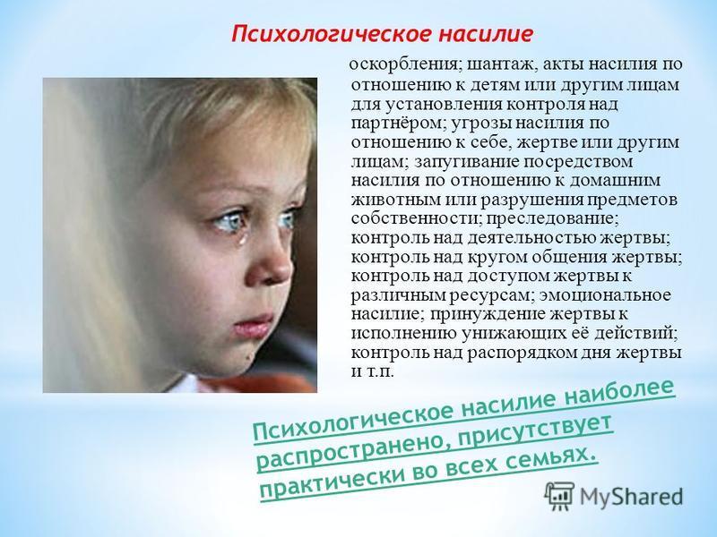 Психологическое насилие оскорбления; шантаж, акты насилия по отношению к детям или другим лицам для установления контроля над партнёром; угрозы насилия по отношению к себе, жертве или другим лицам; запугивание посредством насилия по отношению к домаш