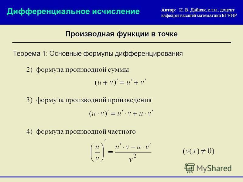 Теорема 1: Основные формулы дифференцирования Автор: И. В. Дайняк, к.т.н., доцент кафедры высшей математики БГУИР Дифференциальное исчисление Производная функции в точке 2) формула производной суммы 3) формула производной произведения 4) формула прои
