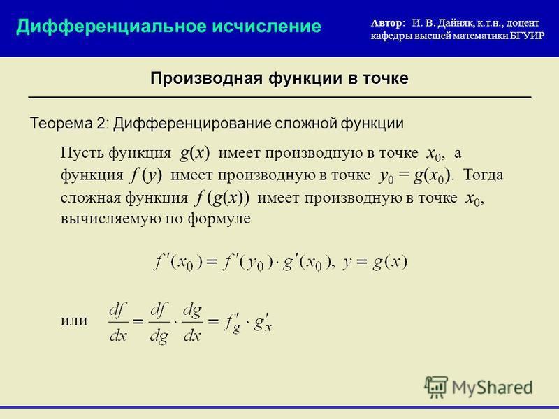 Теорема 2: Дифференцирование сложной функции Пусть функция g(x) имеет производную в точке x 0, а функция f (y) имеет производную в точке y 0 = g(x 0 ). Тогда сложная функция f (g(x)) имеет производную в точке x 0, вычисляемую по формуле Автор: И. В.