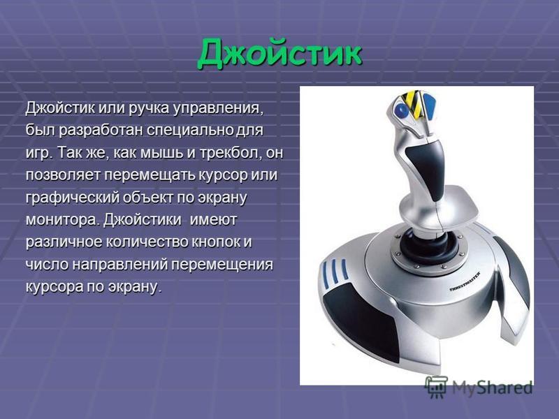 Джойстик Джойстик или ручка управления, был разработан специально для игр. Так же, как мышь и трекбол, он позволяет перемещать курсор или графический объект по экрану монитора. Джойстики имеют различное количество кнопок и число направлений перемещен