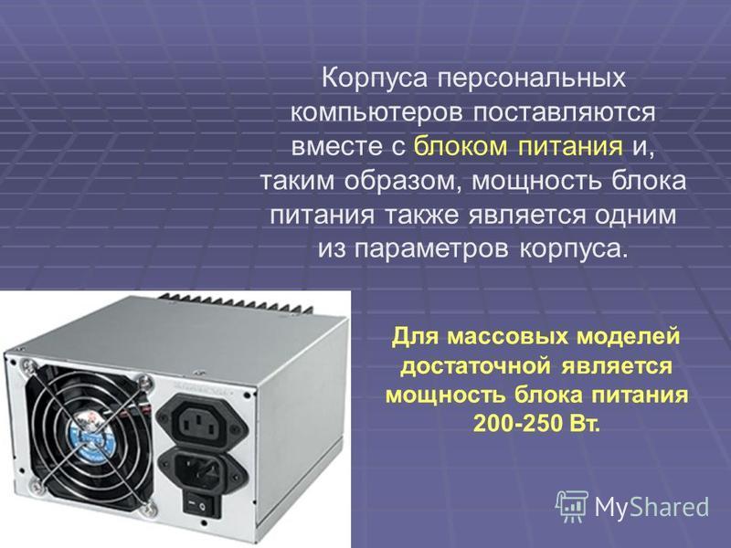 Корпуса персональных компьютеров поставляются вместе с блоком питания и, таким образом, мощность блока питания также является одним из параметров корпуса. Для массовых моделей достаточной является мощность блока питания 200-250 Вт.