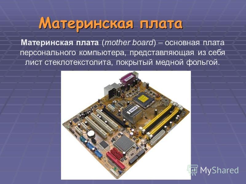Материнская плата Материнская плата (mother board) – основная плата персонального компьютера, представляющая из себя лист стеклотекстолита, покрытый медной фольгой.