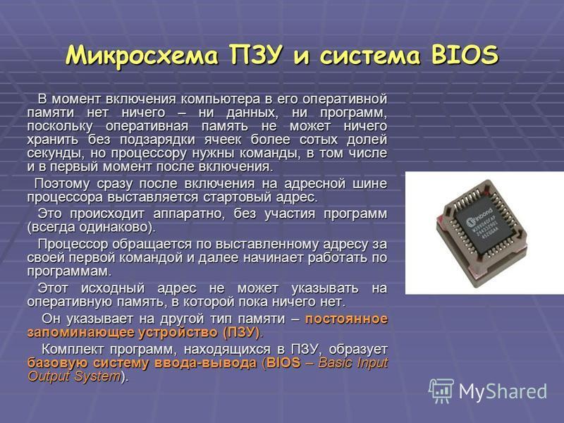 Микросхема ПЗУ и система BIOS В момент включения компьютера в его оперативной памяти нет ничего – ни данных, ни программ, поскольку оперативная память не может ничего хранить без подзарядки ячеек более сотых долей секунды, но процессору нужны команды