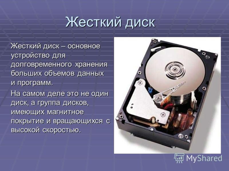 Жесткий диск Жесткий диск – основное устройство для долговременного хранения больших объемов данных и программ. Жесткий диск – основное устройство для долговременного хранения больших объемов данных и программ. На самом деле это не один диск, а групп