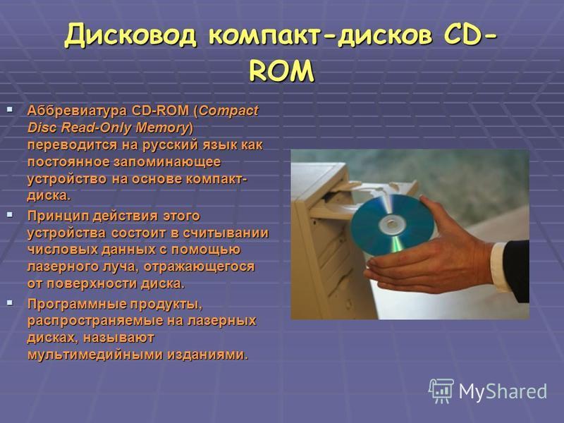 Дисковод компакт-дисков CD- ROM Аббревиатура CD-ROM (Compact Disc Read-Only Memory) переводится на русский язык как постоянное запоминающее устройство на основе компакт- диска. Аббревиатура CD-ROM (Compact Disc Read-Only Memory) переводится на русски