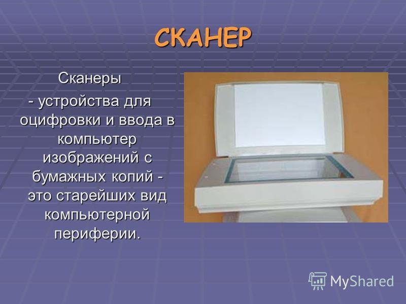 СКАНЕР Сканеры - устройства для оцифровки и ввода в компьютер изображений с бумажных копий - это старейших вид компьютерной периферии.