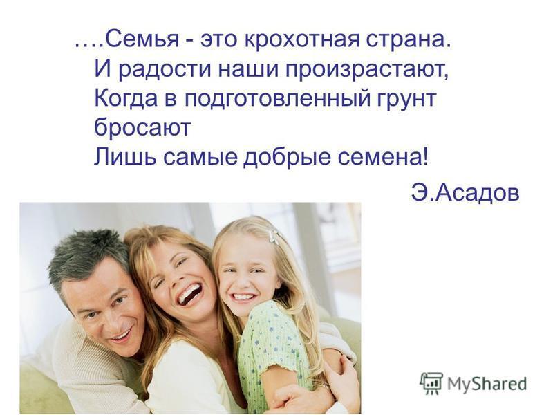 ….Семья - это крохотная страна. И радости наши произрастают, Когда в подготовленный грунт бросают Лишь самые добрые семена! Э.Асадов