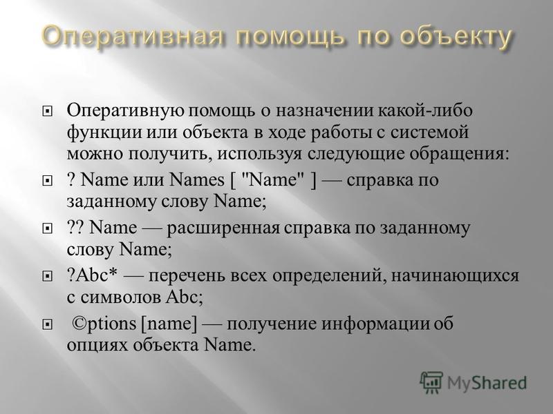 Оперативную помощь о назначении какой - либо функции или объекта в ходе работы с системой можно получить, используя следующие обращения : ? Name или Names [