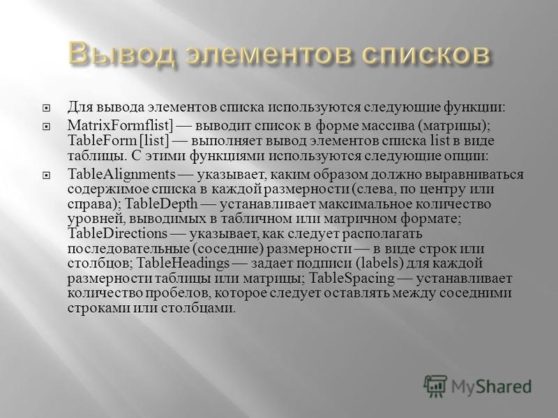 Для вывода элементов списка используются следующие функции : MatrixFormflist] выводит список в форме массива ( матрицы ); TableForm [list] выполняет вывод элементов списка list в виде таблицы. С этими функциями используются следующие опции : TableAli