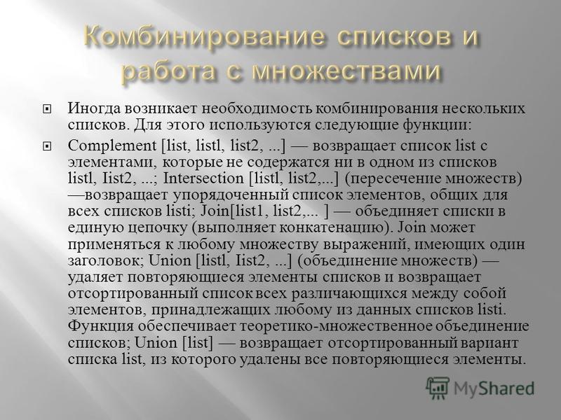 Иногда возникает необкодимость комбинирования нескольких списков. Для этого используются следующие функции : Complement [list, listl, list2,...] возвращает список list с элементами, которые не содержатся ни в одном из списков listl, Iist2,...; Inters