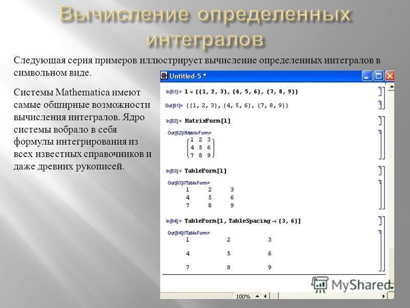 Следующая серия примеров иллюстрирует вычисление определенных интегралов в символьном виде. Системы Mathematica имеют самые обширные возможности вычисления интегралов. Ядро системы вобрало в себя формулы интегрирования из всех известных справочников