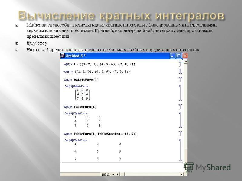 Mathematica способна вычислять даже кратные интегралы с фиксированными и переменными верхним или нижним пределами. Кратный, например двойной, интеграл с фиксированными пределами имеет вид : f(x,y)dxdy На рис. 4.7 представлено вычисление нескольких дв