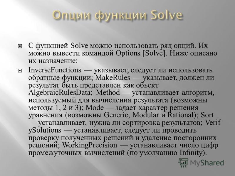 С функцией Solve можно использовать ряд опций. Их можно вывести командой Options [Solve]. Ниже описано их назначение : InverseFunctions указывает, следует ли использовать обратные функции ; MakeRules указывает, должен ли результат быть представлен ка