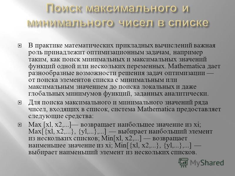 В практике математических прикладных вычислений важная роль принадлежит оптимизационным задачам, например таким, как поиск минимальных и максимальных значений функций одной или нескольких переменных. Mathematica дает разнообразные возможности решения
