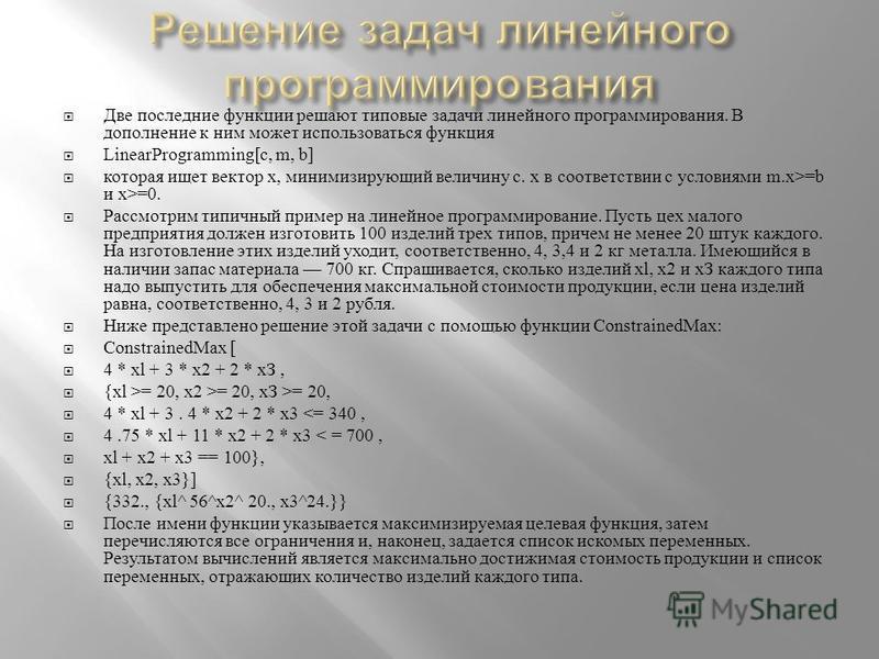 Две последние функции решают типовые задачи линейного программирования. В дополнение к ним может использоваться функция LinearProgramming[ с, m, b] которая ищет вектор х, минимизирующий величину с. х в соответствии с условиями m.x>=b и х >=0. Рассмот