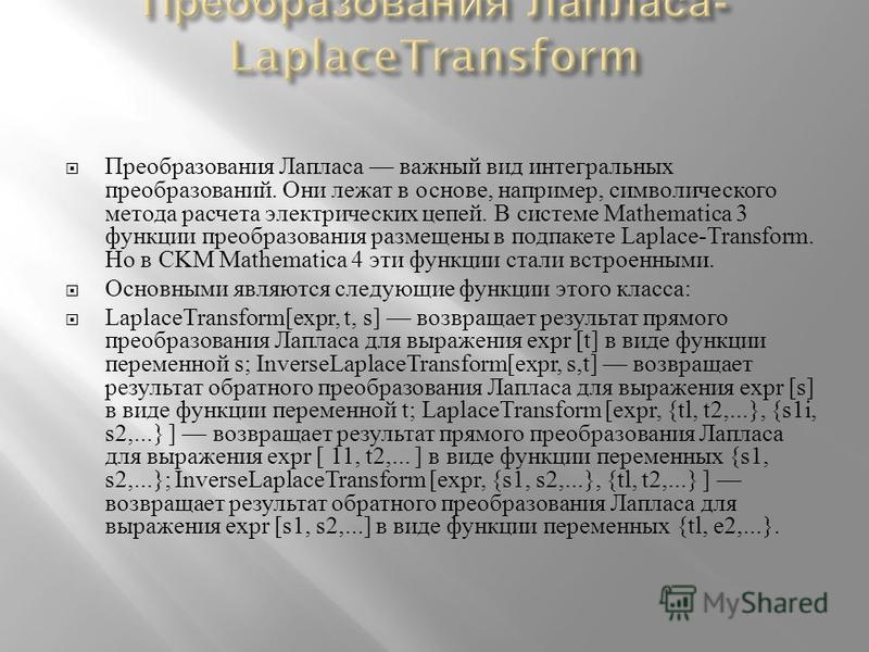 Преобразования Лапласа важный вид интегральных преобразований. Они лежат в основе, например, символического метода расчета электрических цепей. В системе Mathematica 3 функции преобразования размещены в подпакете Laplace-Transform. Но в CKM Mathemati